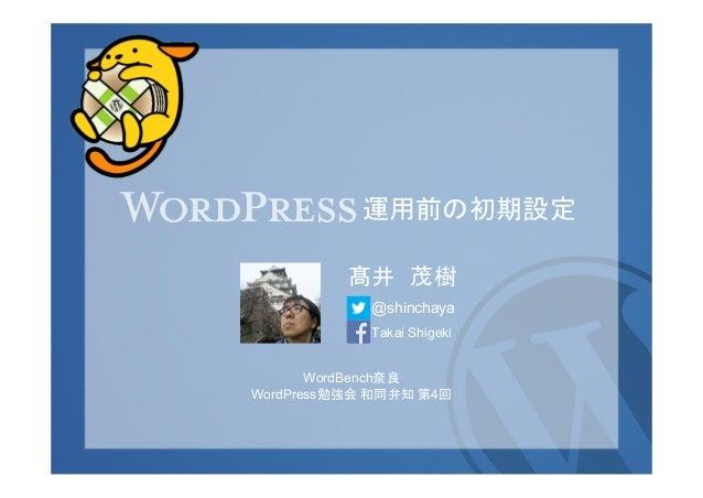 運用前の初期設定 髙井 茂樹 @shinchaya Takai Shigeki WordBench奈良 WordPress勉強会 和同弁知 第4回