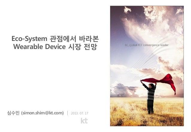 심수민 (simon.shim@kt.com) | 2013. 07. 17 Eco-System 관점에서 바라본 Wearable Device 시장 전망