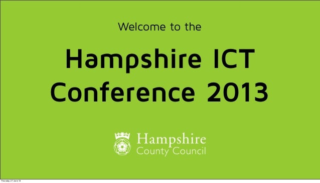 Welcome to the Hampshire ICT Conference 2013 Thursday, 27 June 13