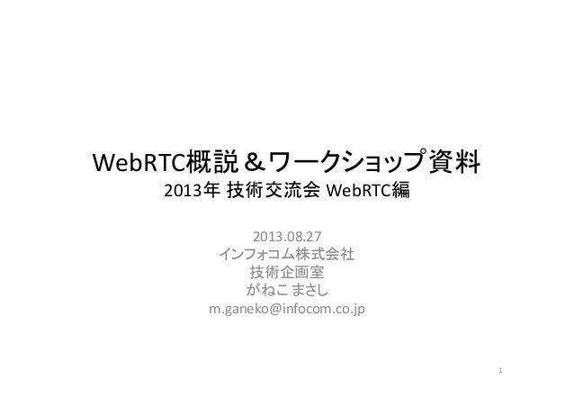 WebRTC概説&ワークショップ資料 2013年 技術交流会 WebRTC編 2013.08.27 インフォコム株式会社 技術企画室 がねこ まさし m.ganeko@infocom.co.jp 1