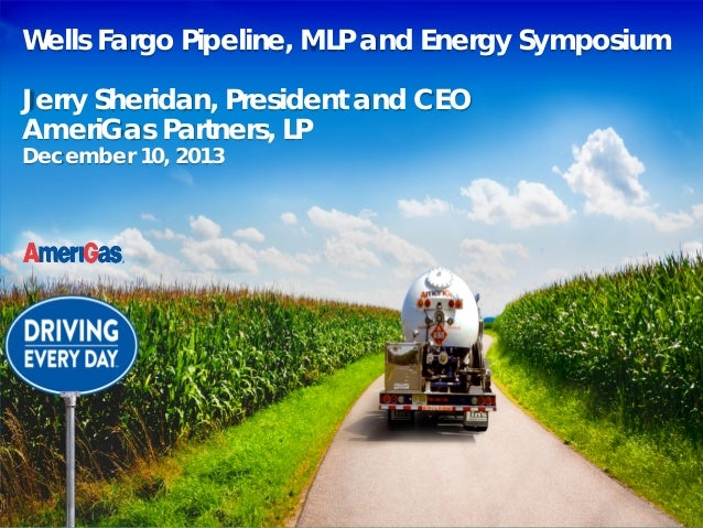 Wells Fargo Pipeline, MLP and Energy Symposium Jerry Sheridan, President and CEO AmeriGas Partners, LP December 10, 2013  ...