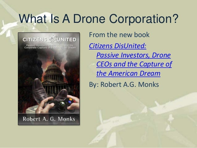 What Is A Drone Corporation?From the new bookCitizens DisUnited:Passive Investors, DroneCEOs and the Capture ofthe America...