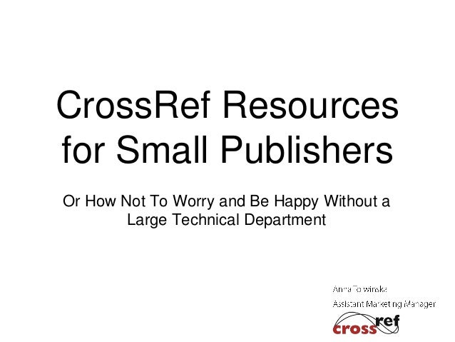 CrossRef Resources for Small Publishers Or How Not To Worry and Be Happy Without a Large Technical Department