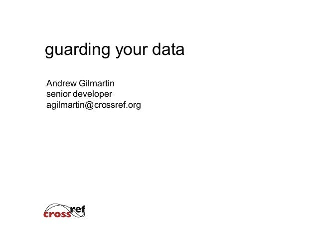 guarding your data Andrew Gilmartin senior developer agilmartin@crossref.org