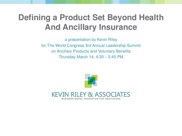 Defining a Product Set Beyond Health       And Ancillary Insurance                  a presentation by Kevin Riley     for ...