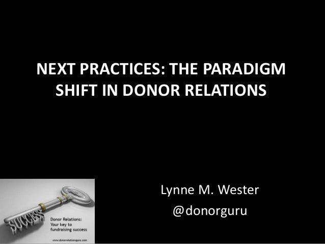 NEXT PRACTICES: THE PARADIGM SHIFT IN DONOR RELATIONS Lynne M. Wester @donorguru