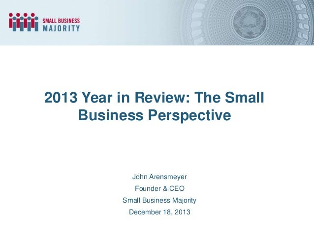 2013 Year in Review: The Small Business Perspective  John Arensmeyer  Founder & CEO Small Business Majority December 18, 2...
