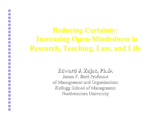 Reducing Certainty: Increasing Open-Mindedness in Research, Teaching, Law, and Life Edward J. Zajac, Ph.D. James F. Beré P...