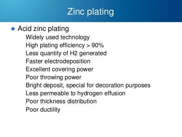Zinc plating   Acid zinc plating  Widely used technology  High plating efficiency > 90%  Less quantity of H2 generated...