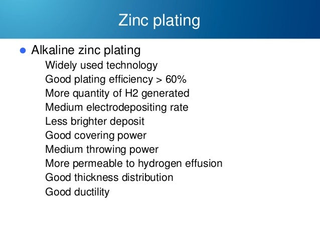 Zinc plating   Alkaline zinc plating  Widely used technology  Good plating efficiency > 60%  More quantity of H2 gener...