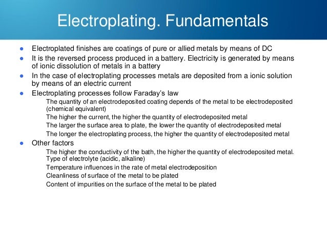 Electroplating. Fundamentals      Electroplated finishes are coatings of pure or allied metals by means of DC It is th...