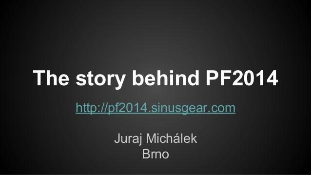 The story behind PF2014 http://pf2014.sinusgear.com Juraj Michálek Brno