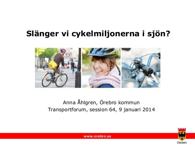 Slänger vi cykelmiljonerna i sjön?  Anna Åhlgren, Örebro kommun Transportforum, session 64, 9 januari 2014  www.orebro.se