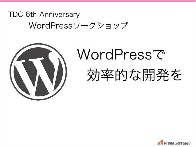 TDC 6th Anniversary  WordPressワークショップ  WordPressで 効率的な開発を