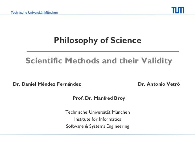 Technische Universität München  Philosophy of Science Scientific Methods and their Validity Dr. Daniel Méndez Fernández Pr...