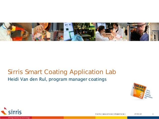 Sirris Smart Coating Application Lab Heidi Van den Rul, program manager coatings  © sirris   www.sirris.be   info@sirris.b...