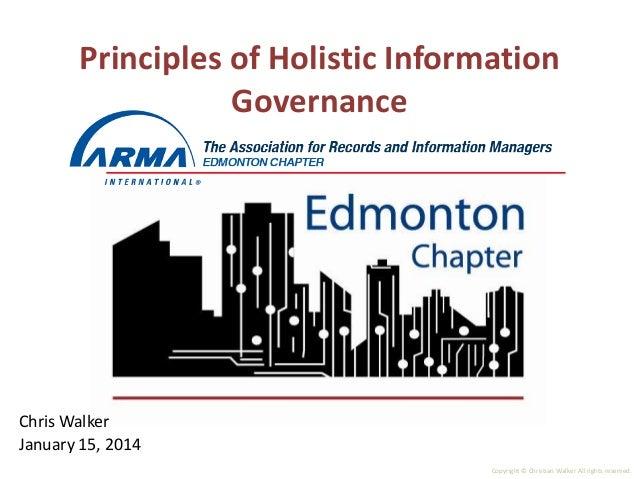 Principles of Holistic Information Governance  Chris Walker January 15, 2014 Copyright © Christian Walker All rights reser...