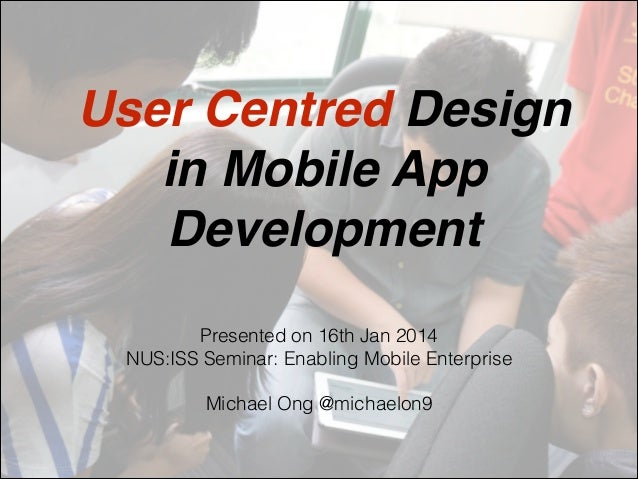 User Centred Design ! in Mobile App Development Presented on 16th Jan 2014 NUS:ISS Seminar: Enabling Mobile Enterprise ! M...