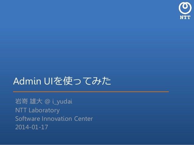 Admin UIを使ってみた 岩嵜 雄大 @ i_yudai NTT Laboratory Software Innovation Center 2014-01-17