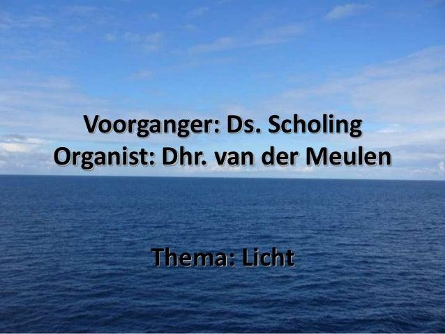 Voorganger: Ds. Scholing Organist: Dhr. van der Meulen  Thema: Licht