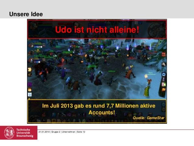 Unsere Idee  Udo ist nicht alleine!  Im Juli 2013 gab es rund 7,7 Millionen aktive Accounts! Quelle: GameStar  21.01.2014 ...