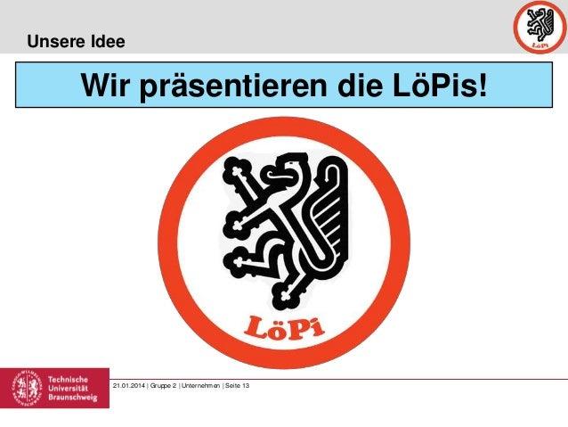 Unsere Idee  Wir präsentieren die LöPis!  21.01.2014 | Gruppe 2 | Unternehmen | Seite 13