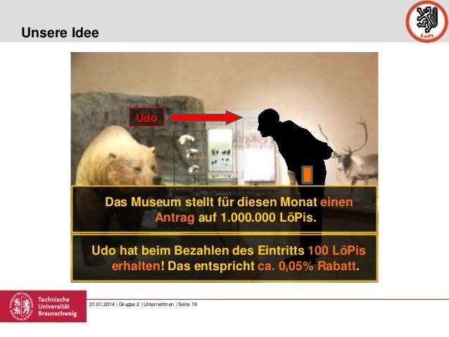 Unsere Idee  Udo  Das Museum stellt für diesen Monat einen Antrag auf 1.000.000 LöPis. Udo hat beim Bezahlen des Eintritts...