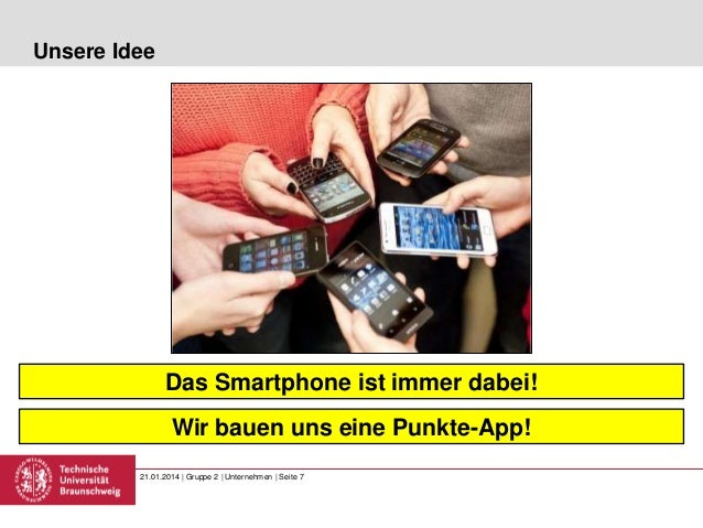 Unsere Idee  Das Smartphone ist immer dabei! Wir bauen uns eine Punkte-App! 21.01.2014 | Gruppe 2 | Unternehmen | Seite 7