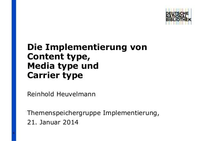 Die Implementierung von Content type, Media type und Carrier type Reinhold Heuvelmann Themenspeichergruppe Implementierung...