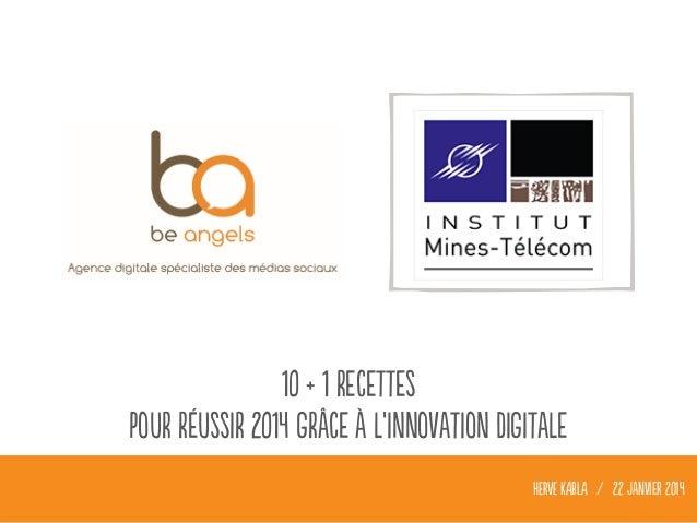10 + 1 recettes Pour réussir 2014 grâce à l'innovation digitale HERVE KABLA / 22 janvier 2014
