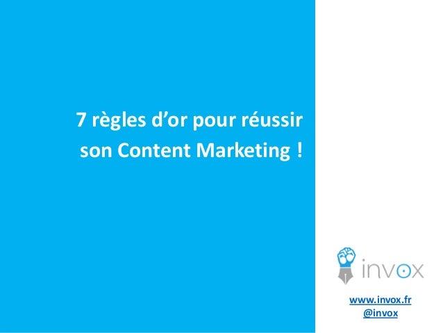 7 règles d'or pour réussir son Content Marketing !  www.invox.fr @invox