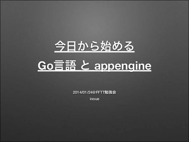 今日から始める Go言語 と appengine 2014/01/24@FFTT勉強会 inoue