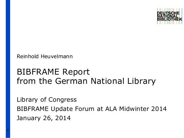 Reinhold Heuvelmann  BIBFRAME Report from the German National Library Library of Congress BIBFRAME Update Forum at ALA Mid...