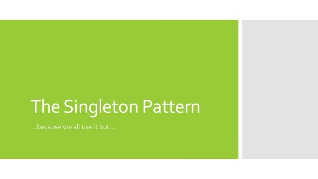 TheSingleton Pattern …because we all use it but…