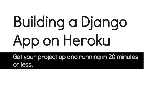 Building a Django App on Heroku Get your project up and running in 20 minutes or less.