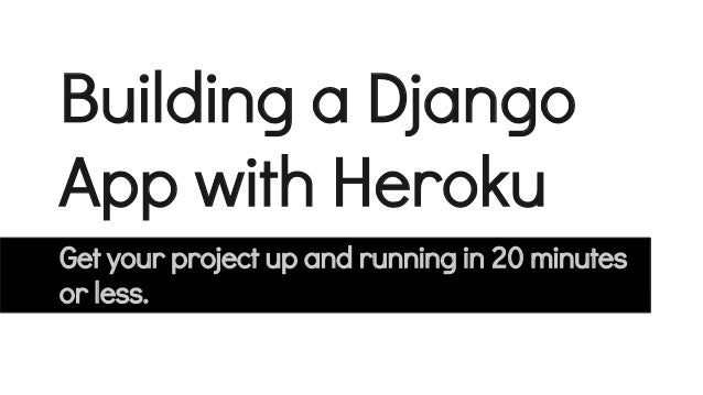Building a Django App with Heroku Get your project up and running in 20 minutes or less.
