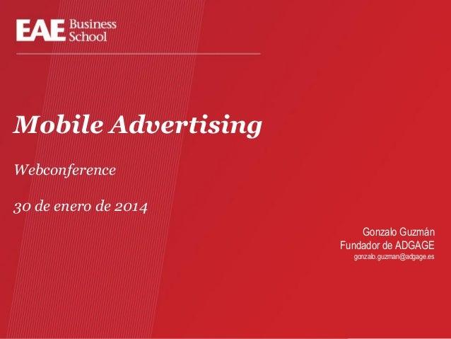 Mobile Advertising Webconference 30 de enero de 2014 Gonzalo Guzmán Fundador de ADGAGE gonzalo.guzman@adgage.es