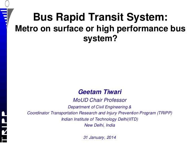 Bus Rapid Transit System: Metro on surface or high performance bus system?  Geetam Tiwari MoUD Chair Professor Department ...