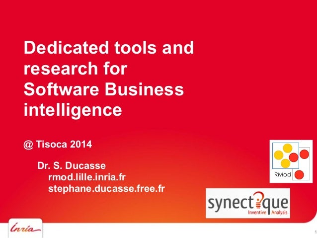 Dedicated tools and research for Software Business intelligence @ Tisoca 2014 Dr. S. Ducasse rmod.lille.inria.fr stephane....