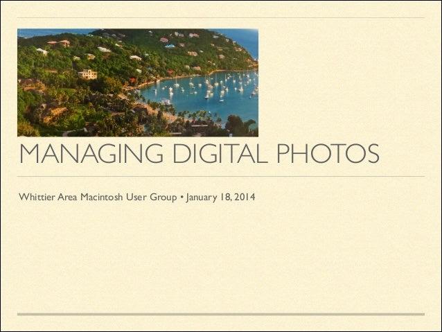 MANAGING DIGITAL PHOTOS Whittier Area Macintosh User Group•January 18, 2014