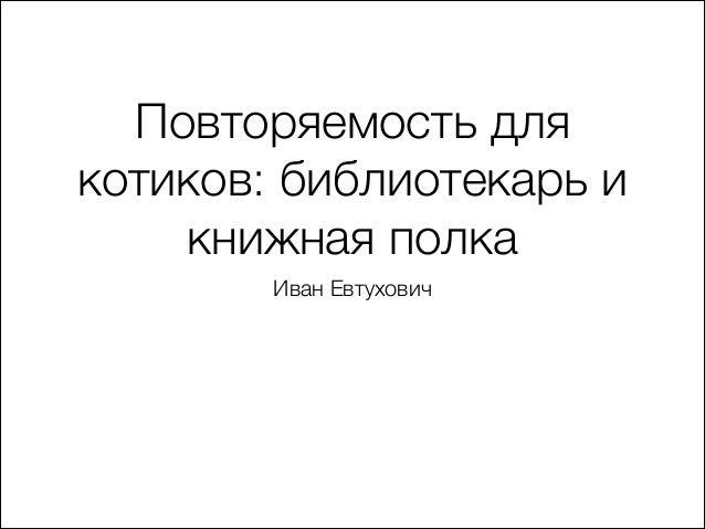 Повторяемость для котиков: библиотекарь и книжная полка Иван Евтухович