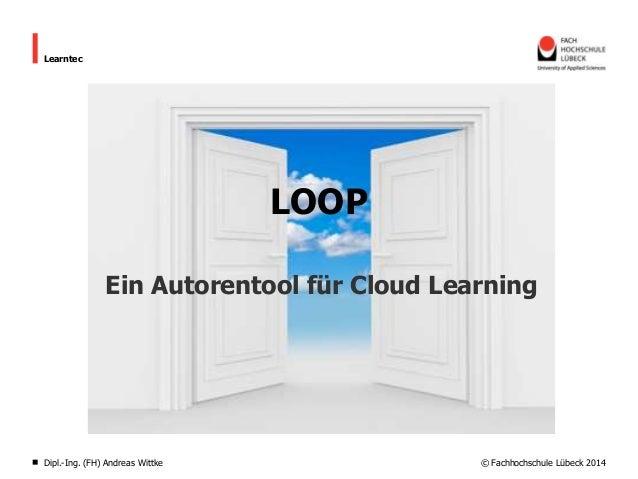 Learntec  LOOP Ein Autorentool für Cloud Learning  Dipl.-Ing. (FH) Andreas Wittke  © Fachhochschule Lübeck 2014