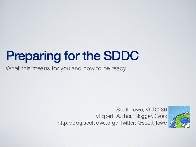 Preparing for the SDDC What this means for you and how to be ready  Scott Lowe, VCDX 39 vExpert, Author, Blogger, Geek htt...
