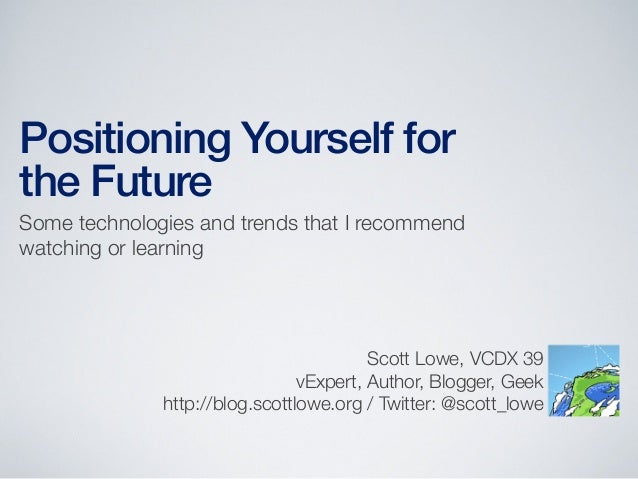 Positioning Yourself for the Future Some technologies and trends that I recommend watching or learning  Scott Lowe, VCDX 3...