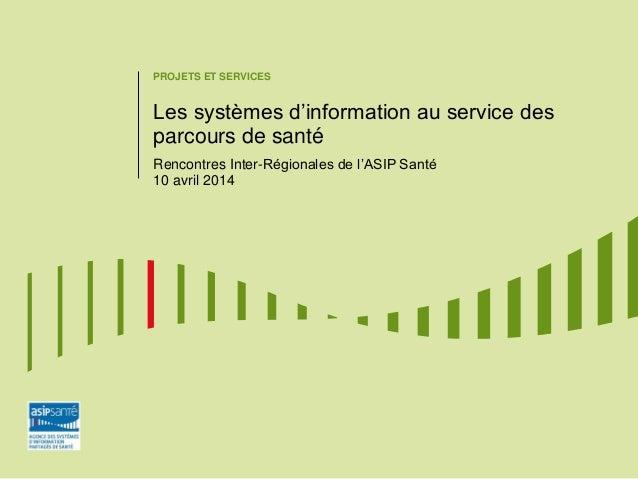PROJETS ET SERVICES Les systèmes d'information au service des parcours de santé Rencontres Inter-Régionales de l'ASIP Sant...