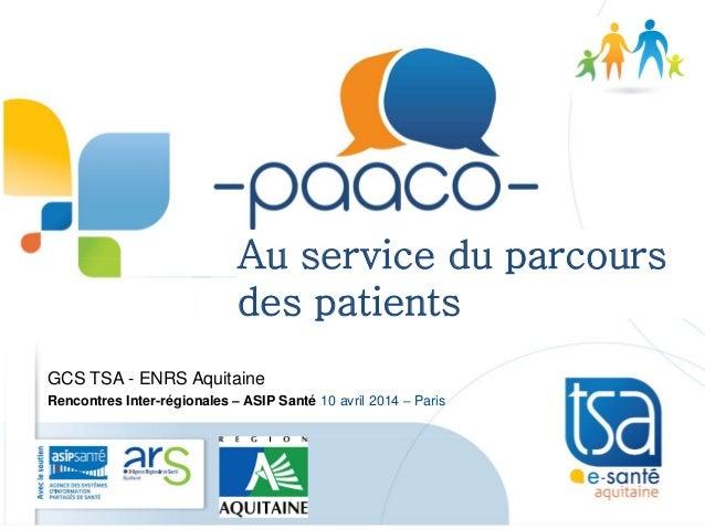 GCS TSA - ENRS Aquitaine Rencontres Inter-régionales – ASIP Santé 10 avril 2014 – Paris Au service du parcours des patients