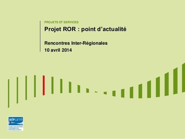 PROJETS ET SERVICES Projet ROR : point d'actualité Rencontres Inter-Régionales 10 avril 2014