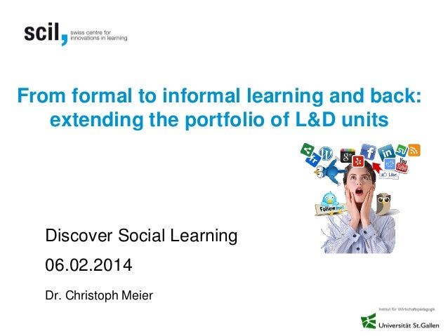 From formal to informal learning and back: extending the portfolio of L&D units  Discover Social Learning 06.02.2014 Dr. C...