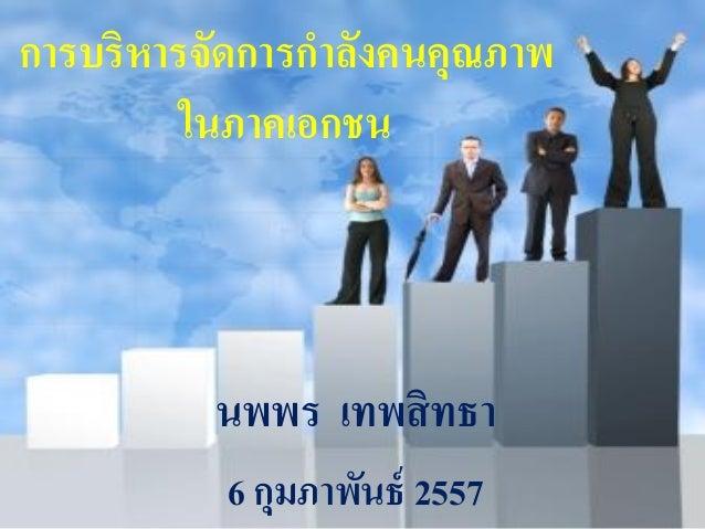 การบริหารจัดการกาลังคนคุณภาพ ในภาคเอกชน  นพพร เทพสิ ทธา 6 กุมภาพันธ์ 2557