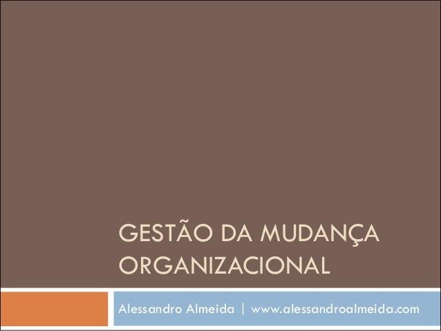 GESTÃO DA MUDANÇA ORGANIZACIONAL Alessandro Almeida | www.alessandroalmeida.com